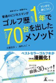 マンガで身につく! 普通のビジネスマンがゴルフ歴たった1年でスコア70台を出したメソッド。/大塚友広・著 浅井しんご・漫画