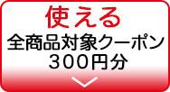 使える 全商品対象クーポン 300円分
